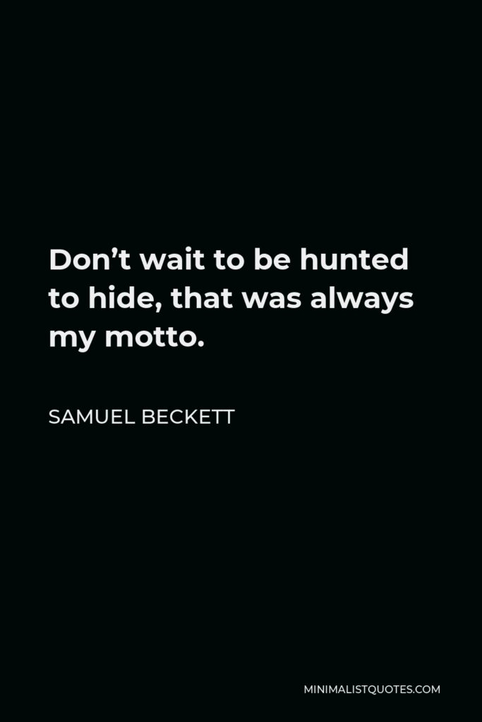 Samuel Beckett Quote - Don't wait to be hunted to hide, that was always my motto.