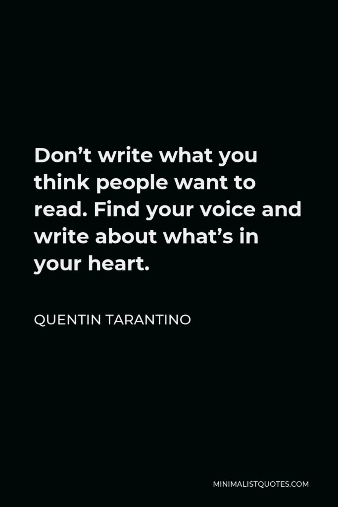 Quentin Tarantino Quote - Don't write what you think people want to read. Find your voice and write about what's in your heart.