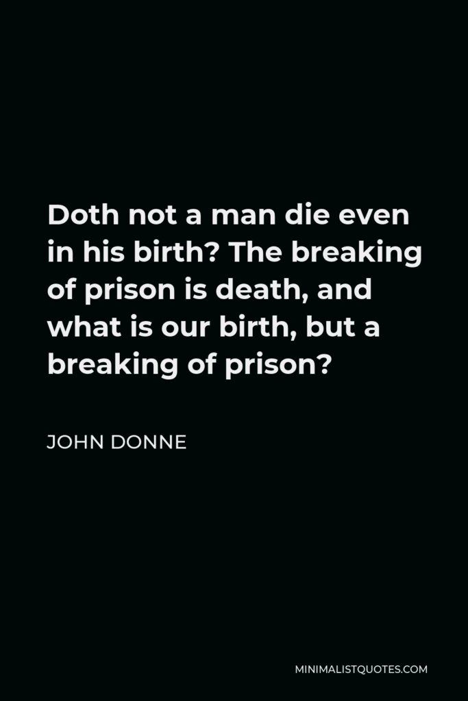 John Donne Quote - Doth not a man die even in his birth? The breaking of prison is death, and what is our birth, but a breaking of prison?