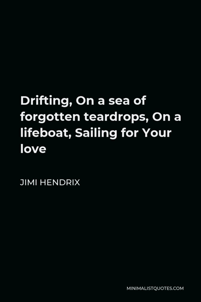 Jimi Hendrix Quote - Drifting, On a sea of forgotten teardrops, On a lifeboat, Sailing for Your love