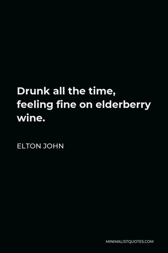 Elton John Quote - Drunk all the time, feeling fine on elderberry wine.