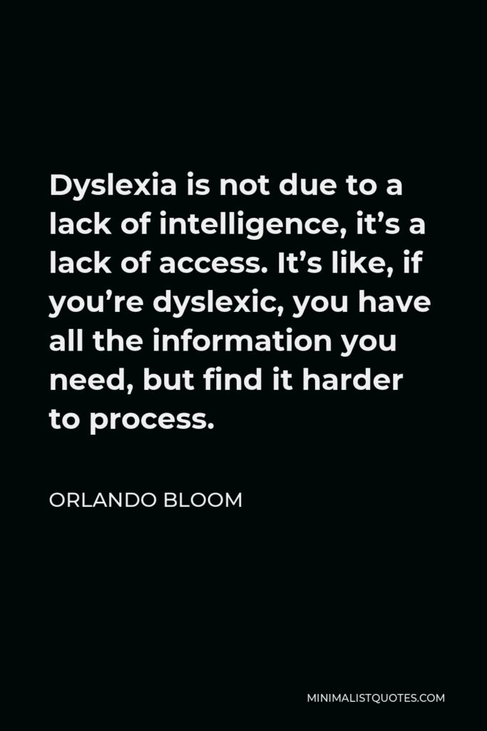 Orlando Bloom Quote - Dyslexia is not due to a lack of intelligence, it's a lack of access. It's like, if you're dyslexic, you have all the information you need, but find it harder to process.