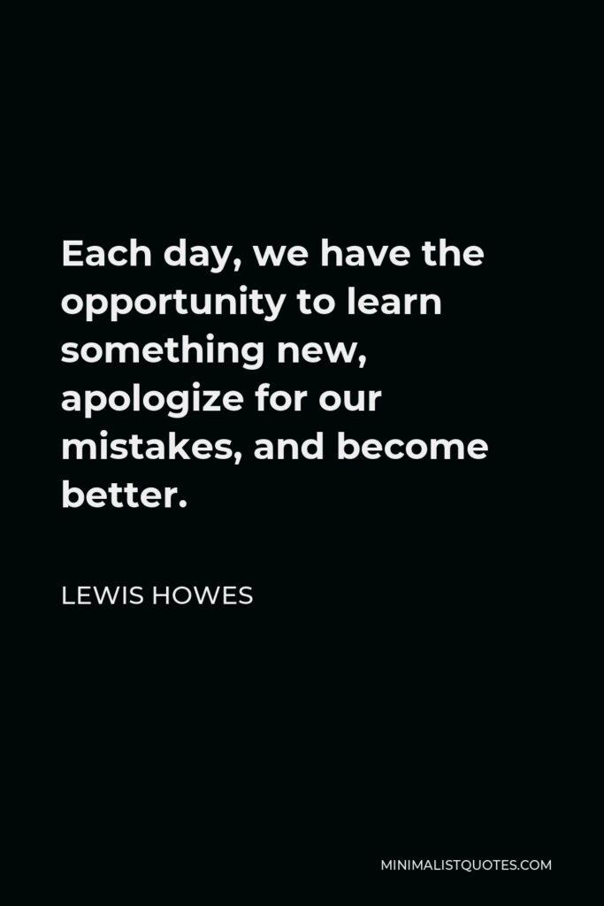 Lewis Howes Quote - Each day, we have the opportunity to learn something new, apologize for our mistakes, and become better.