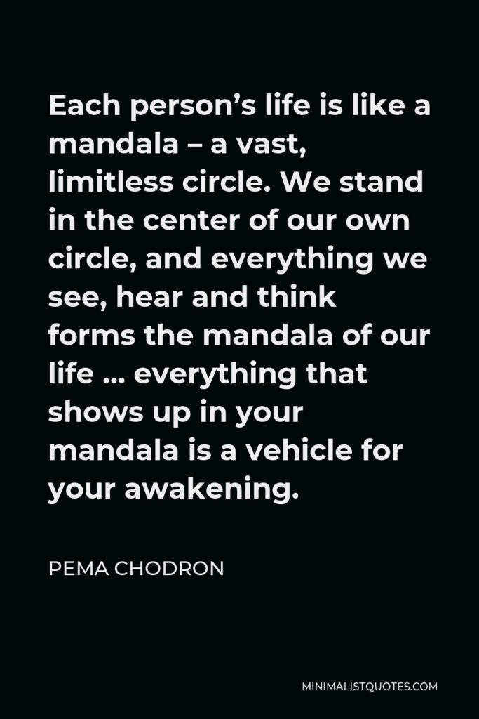 Pema Chodron Quote - Each person's life is like a mandala – a vast, limitless circle. We stand in the center of our own circle, and everything we see, hear and think forms the mandala of our life … everything that shows up in your mandala is a vehicle for your awakening.