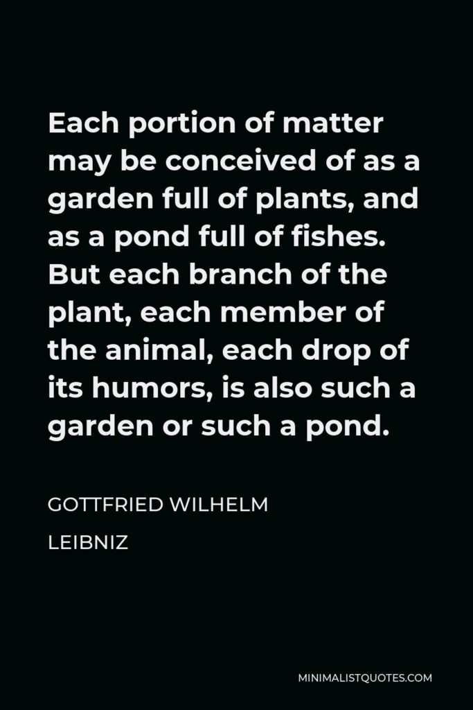 Gottfried Wilhelm Leibniz Quote - Each portion of matter may be conceived of as a garden full of plants, and as a pond full of fishes. But each branch of the plant, each member of the animal, each drop of its humors, is also such a garden or such a pond.