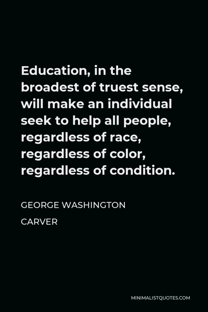 George Washington Carver Quote - Education, in the broadest of truest sense, will make an individual seek to help all people, regardless of race, regardless of color, regardless of condition.