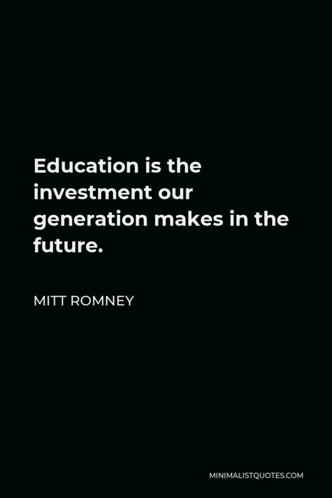 Mitt Romney Quote - Education is the investment our generation makes in the future.