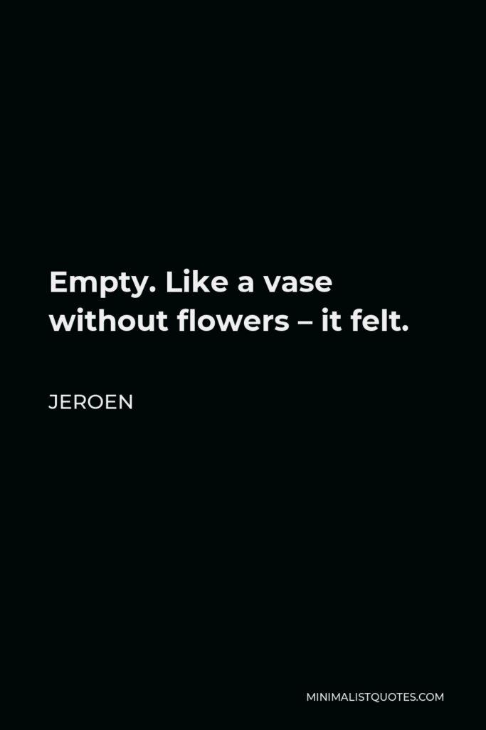 Jeroen Quote - Empty. Like a vase without flowers – it felt.