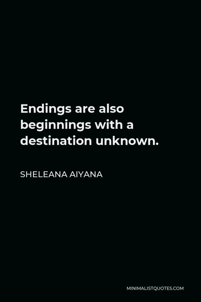 Sheleana Aiyana Quote - Endings are also beginnings with a destination unknown.