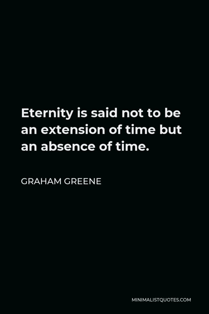 Graham Greene Quote - Eternity is said not to be an extension of time but an absence of time.