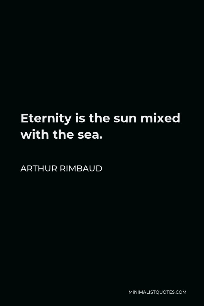 Arthur Rimbaud Quote - Eternity is the sun mixed with the sea.