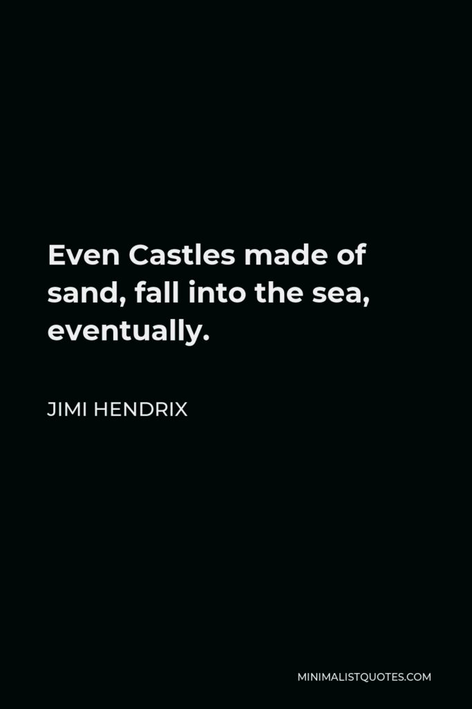 Jimi Hendrix Quote - Even Castles made of sand, fall into the sea, eventually.