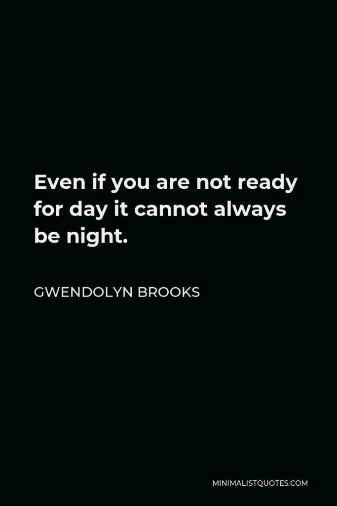 Gwendolyn Brooks Quote - Even if you are not ready for day it cannot always be night.