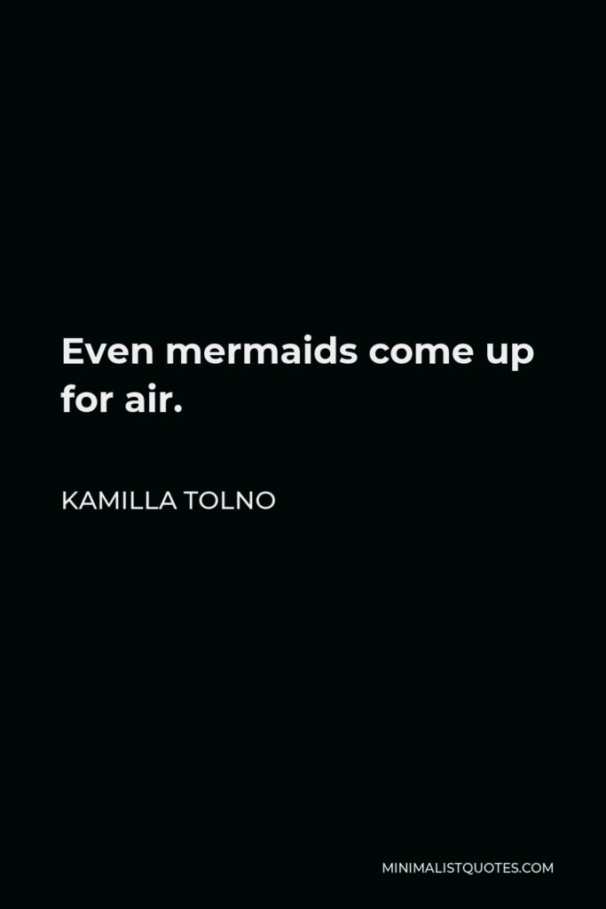 Kamilla Tolno Quote - Even mermaids come up for air.