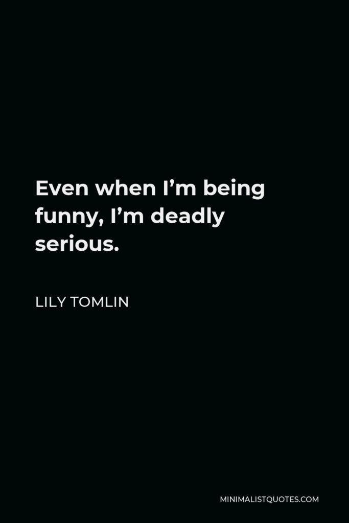 Lily Tomlin Quote - Even when I'm being funny, I'm deadly serious.