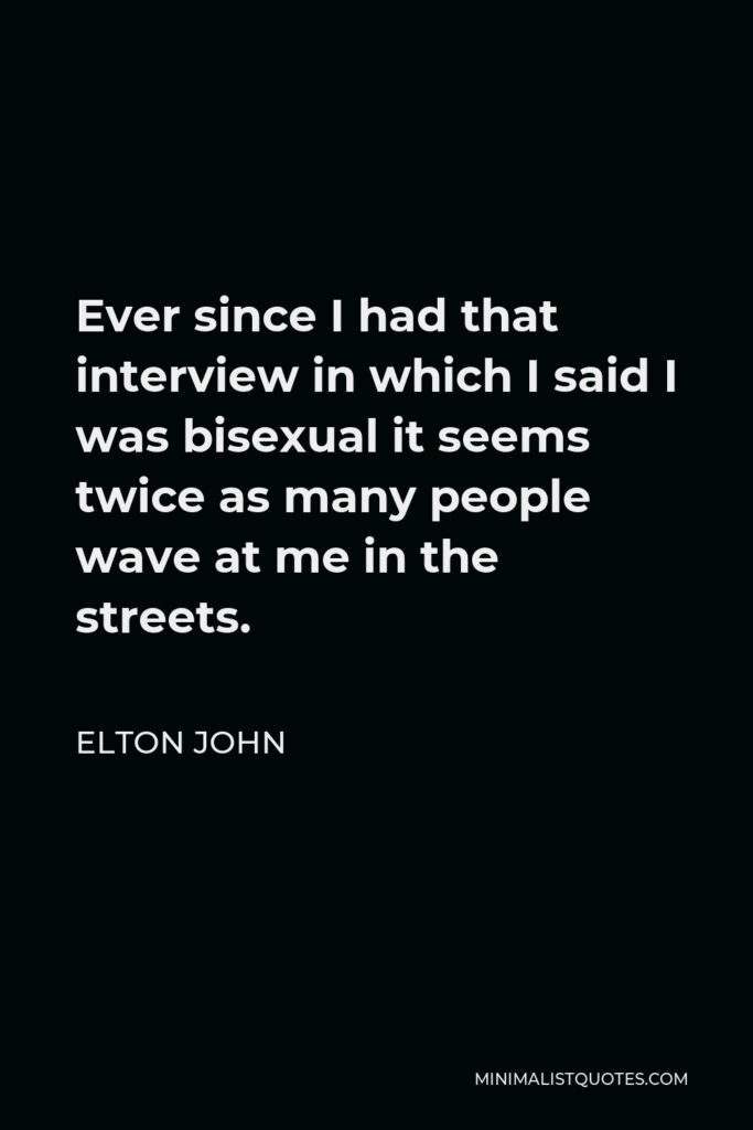 Elton John Quote - Ever since I had that interview in which I said I was bisexual it seems twice as many people wave at me in the streets.