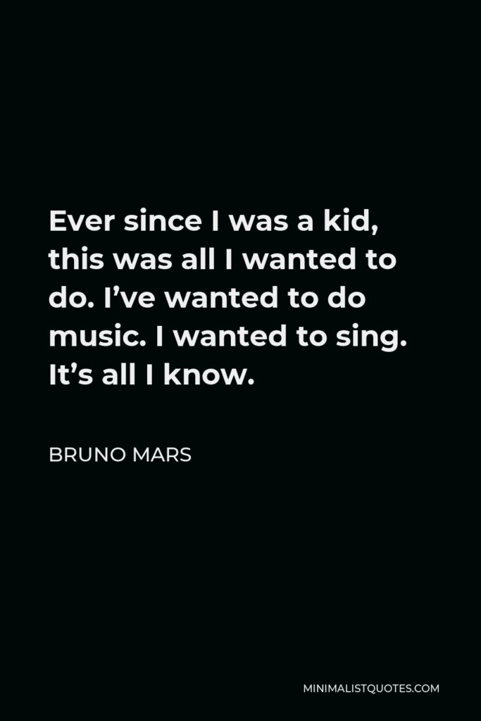 Bruno Mars Quote - Ever since I was a kid, this was all I wanted to do. I've wanted to do music. I wanted to sing. It's all I know.