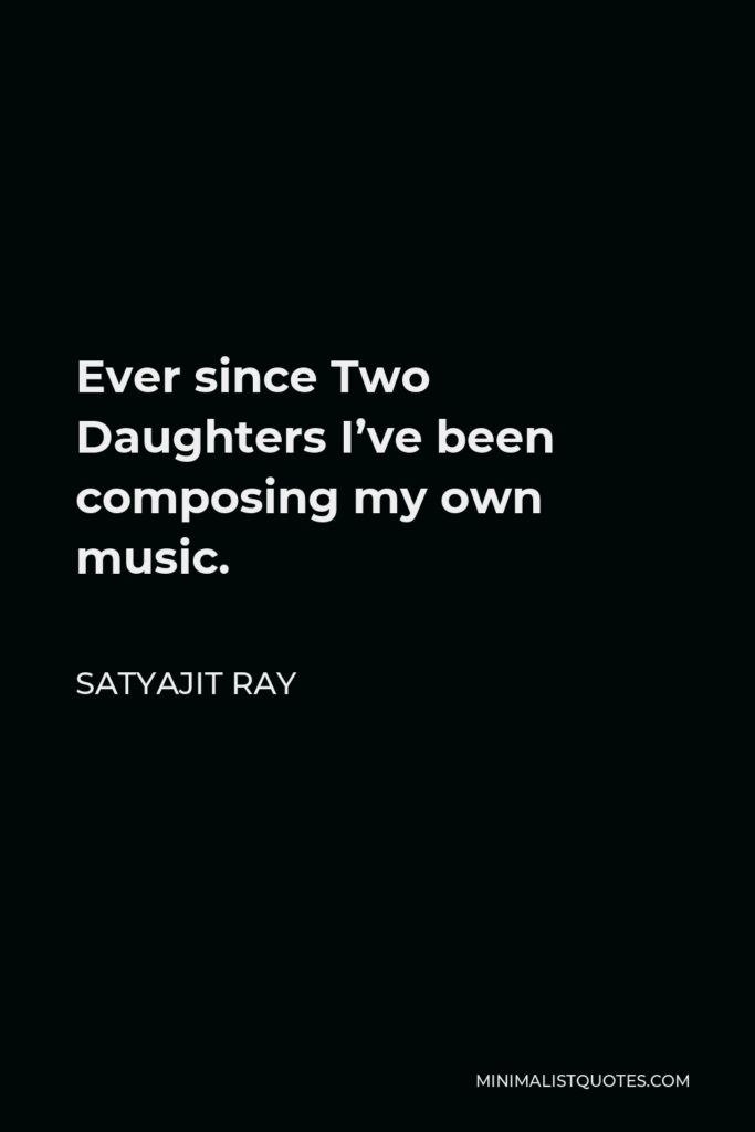 Satyajit Ray Quote - Ever since Two Daughters I've been composing my own music.