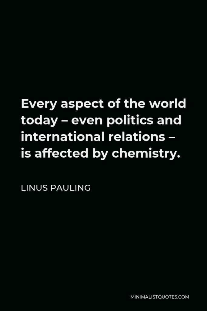 Linus Pauling Quote - Every aspect of the world today – even politics and international relations – is affected by chemistry.