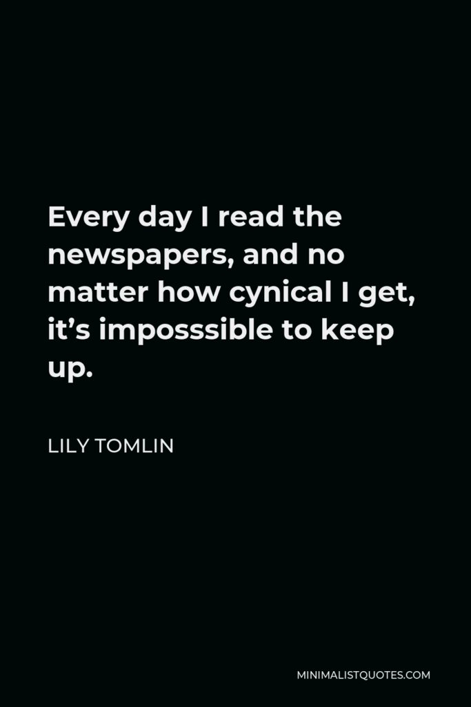 Lily Tomlin Quote - Every day I read the newspapers, and no matter how cynical I get, it's imposssible to keep up.