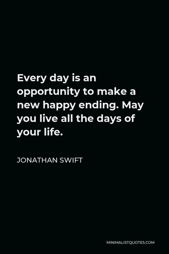 Jonathan Swift Quote - Every day is an opportunity to make a new happy ending. May you live all the days of your life.
