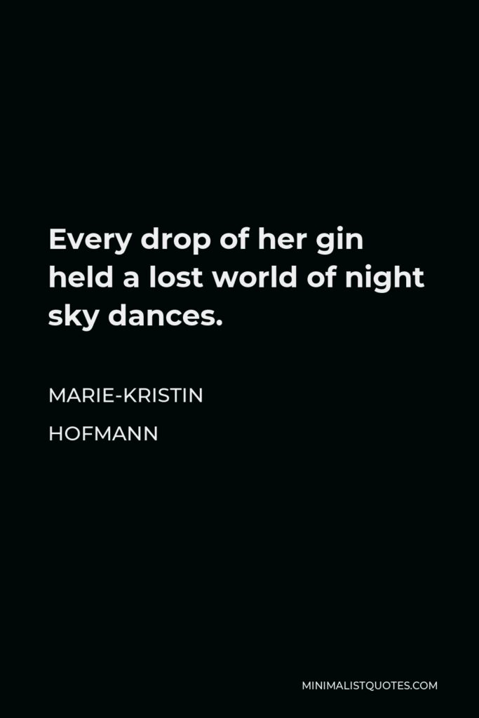 Marie-Kristin Hofmann Quote - Every drop of her gin held a lost world of night sky dances.