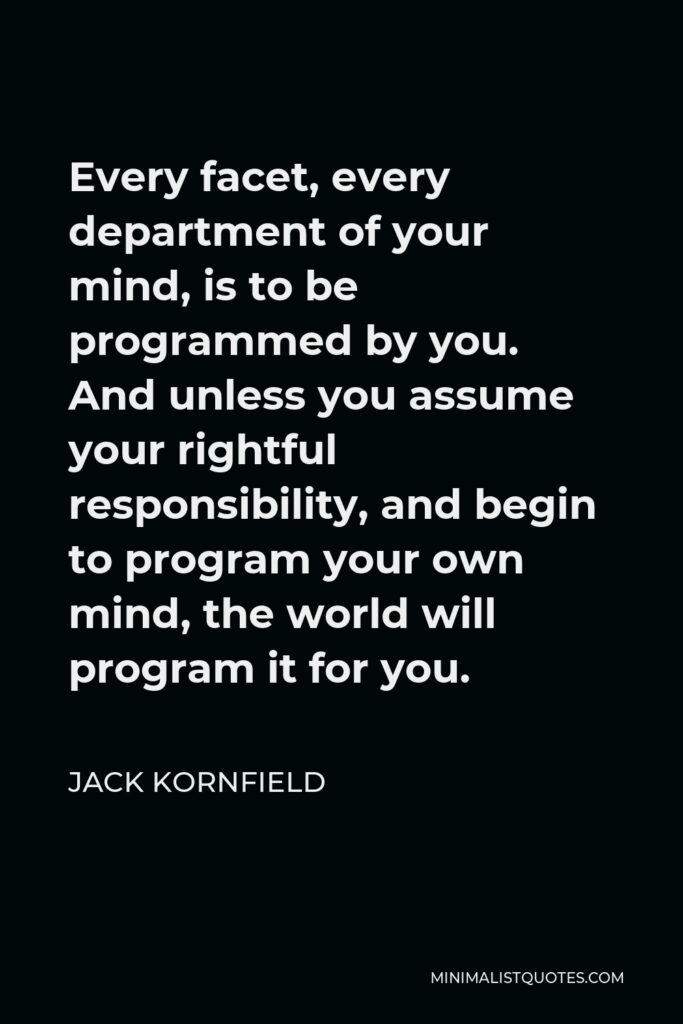 Jack Kornfield Quote - Every facet, every department of your mind, is to be programmed by you. And unless you assume your rightful responsibility, and begin to program your own mind, the world will program it for you.