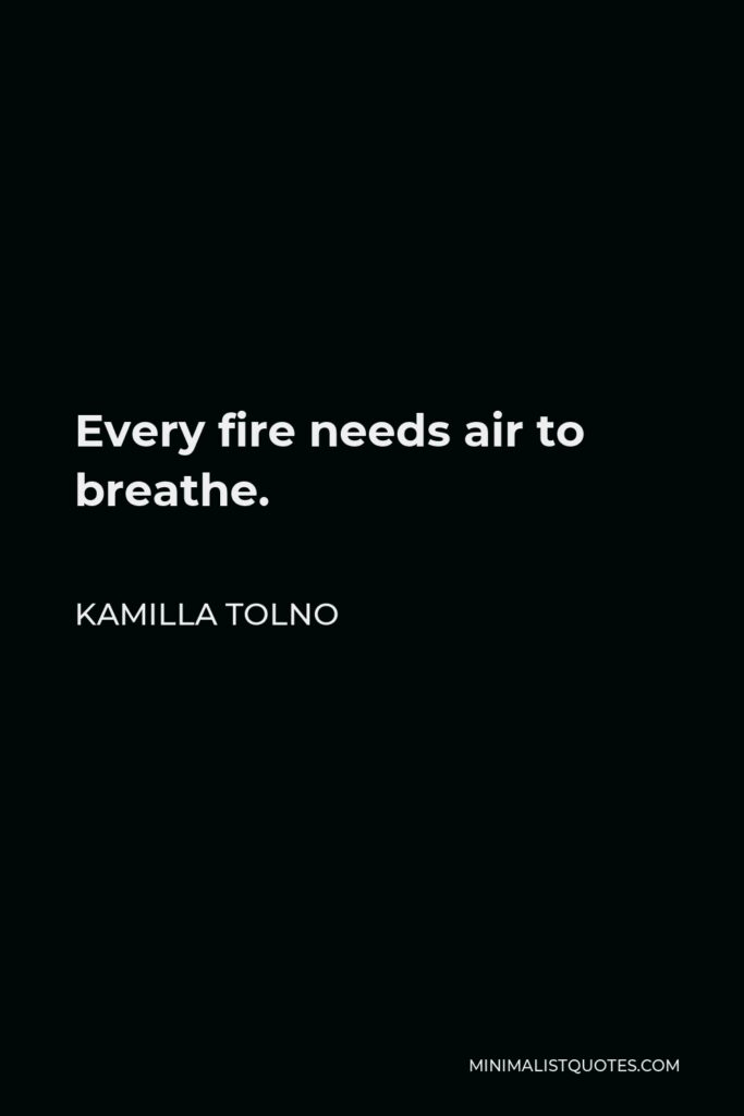 Kamilla Tolno Quote - Every fire needs air to breathe.