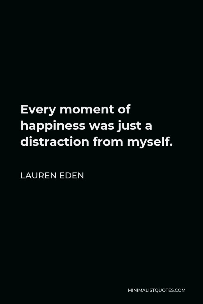 Lauren Eden Quote - Every moment of happiness was just a distraction from myself.
