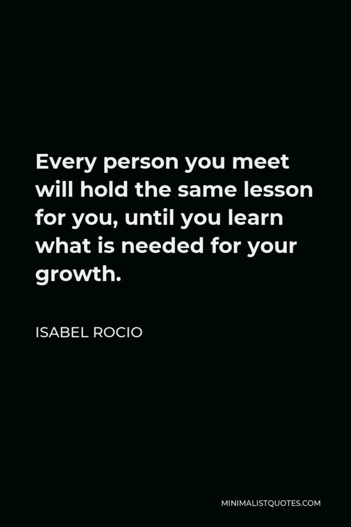 Isabel Rocio Quote - Every person you meet will hold the same lesson for you, until you learn what is needed for your growth.