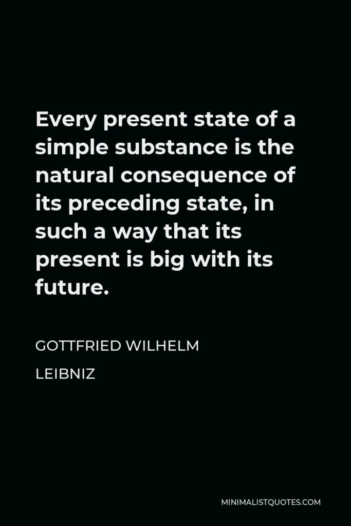 Gottfried Wilhelm Leibniz Quote - Every present state of a simple substance is the natural consequence of its preceding state, in such a way that its present is big with its future.