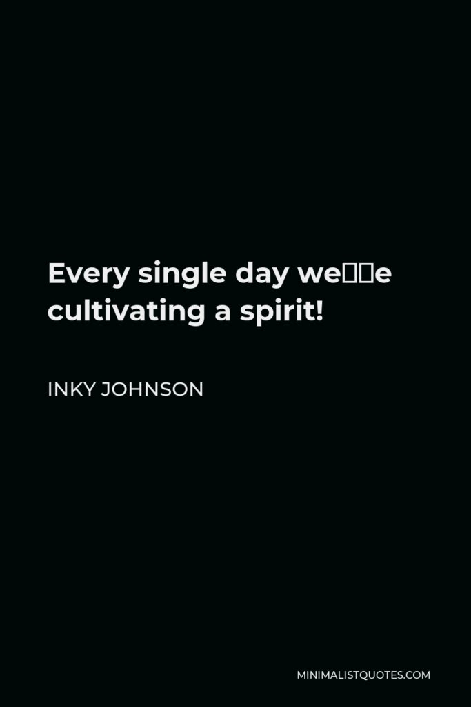 Inky Johnson Quote - Every single day we're cultivating a spirit!
