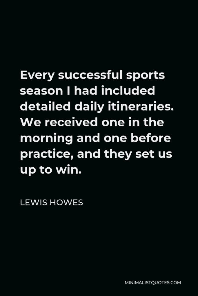 Lewis Howes Quote - Every successful sports season I had included detailed daily itineraries. We received one in the morning and one before practice, and they set us up to win.