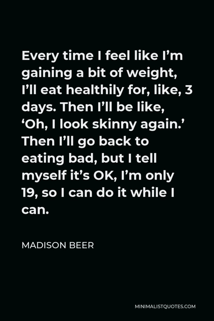 Madison Beer Quote - Every time I feel like I'm gaining a bit of weight, I'll eat healthily for, like, 3 days. Then I'll be like, 'Oh, I look skinny again.' Then I'll go back to eating bad, but I tell myself it's OK, I'm only 19, so I can do it while I can.
