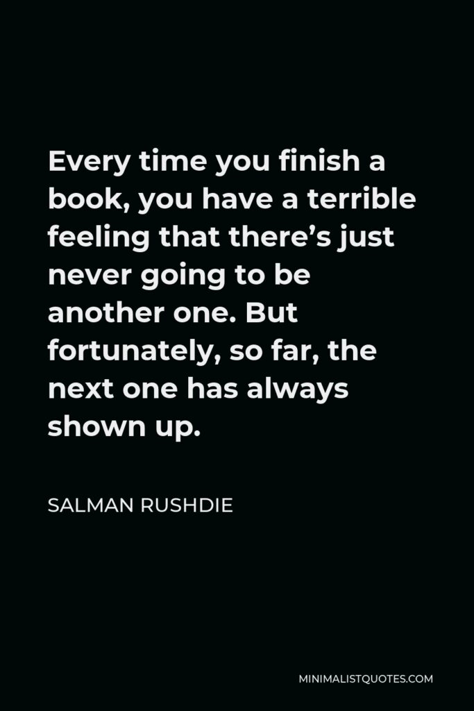 Salman Rushdie Quote - Every time you finish a book, you have a terrible feeling that there's just never going to be another one. But fortunately, so far, the next one has always shown up.