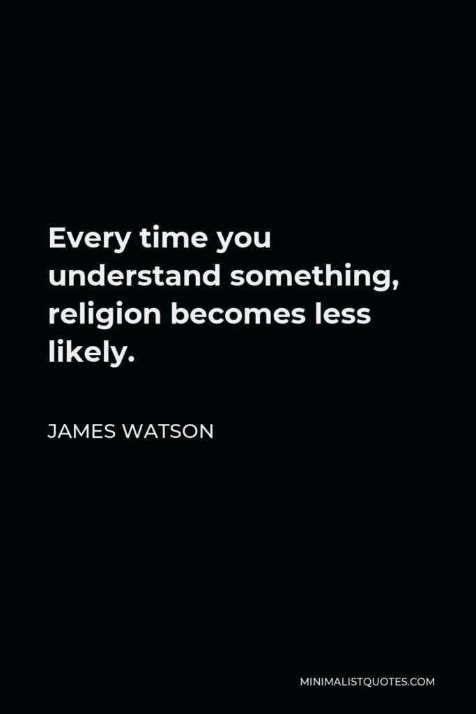 James Watson Quote - Every time you understand something, religion becomes less likely.