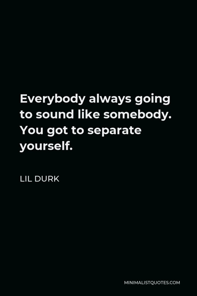 Lil Durk Quote - Everybody always going to sound like somebody. You got to separate yourself.