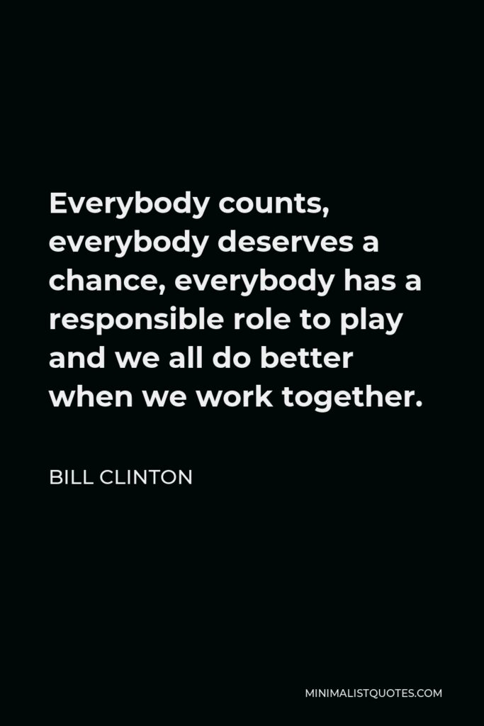 Bill Clinton Quote - Everybody counts, everybody deserves a chance, everybody has a responsible role to play and we all do better when we work together.