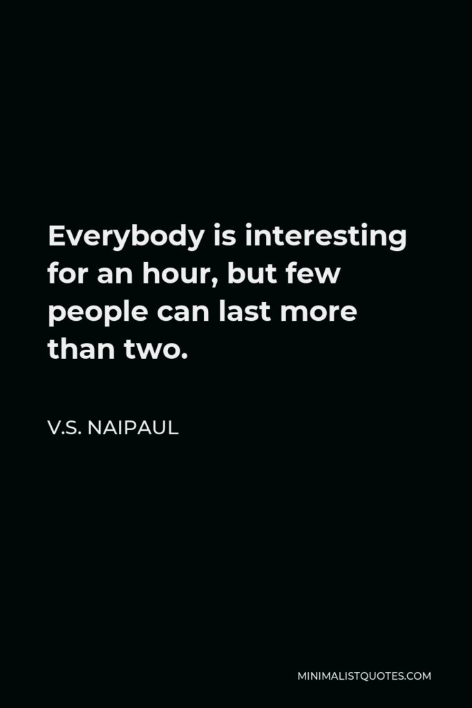 V.S. Naipaul Quote - Everybody is interesting for an hour, but few people can last more than two.