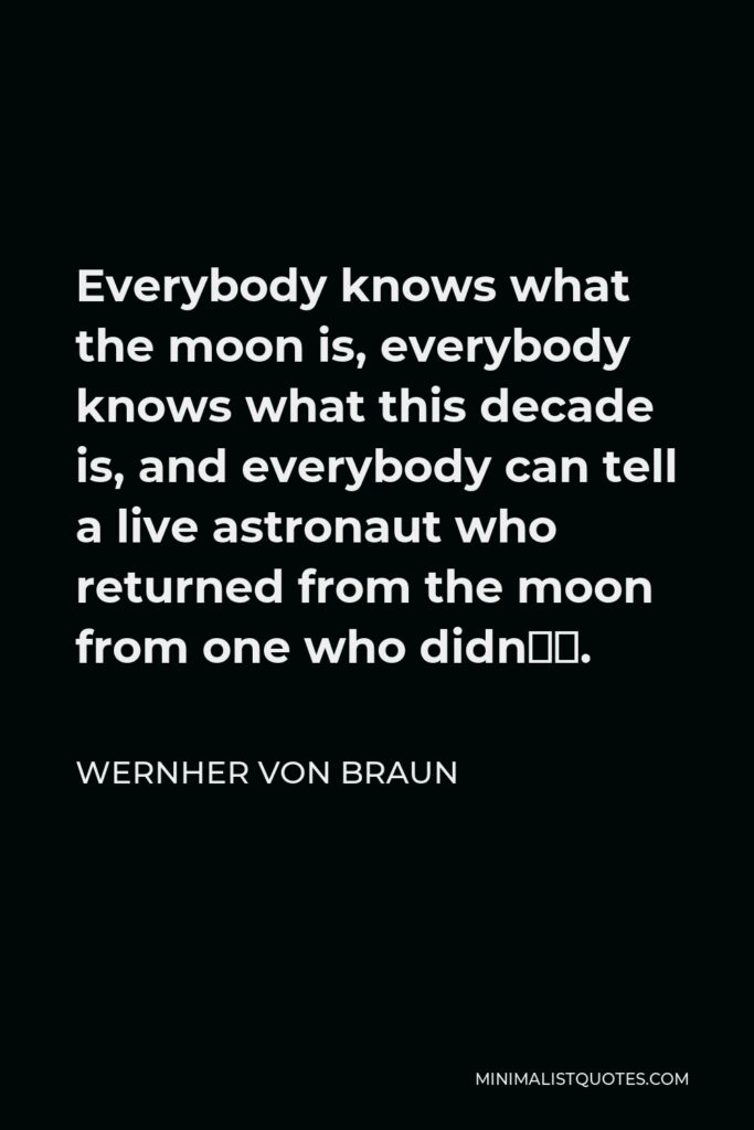 Wernher von Braun Quote - Everybody knows what the moon is, everybody knows what this decade is, and everybody can tell a live astronaut who returned from the moon from one who didn't.