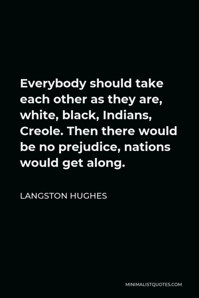 Langston Hughes Quote - Everybody should take each other as they are, white, black, Indians, Creole. Then there would be no prejudice, nations would get along.