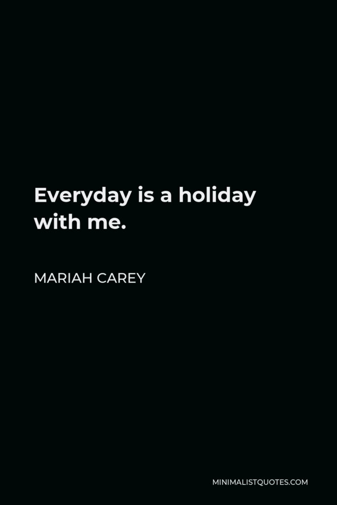 Mariah Carey Quote - Everyday is a holiday with me.
