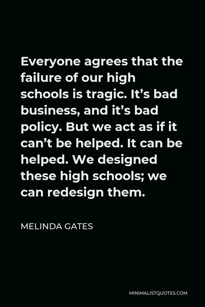 Melinda Gates Quote - Everyone agrees that the failure of our high schools is tragic. It's bad business, and it's bad policy. But we act as if it can't be helped. It can be helped. We designed these high schools; we can redesign them.