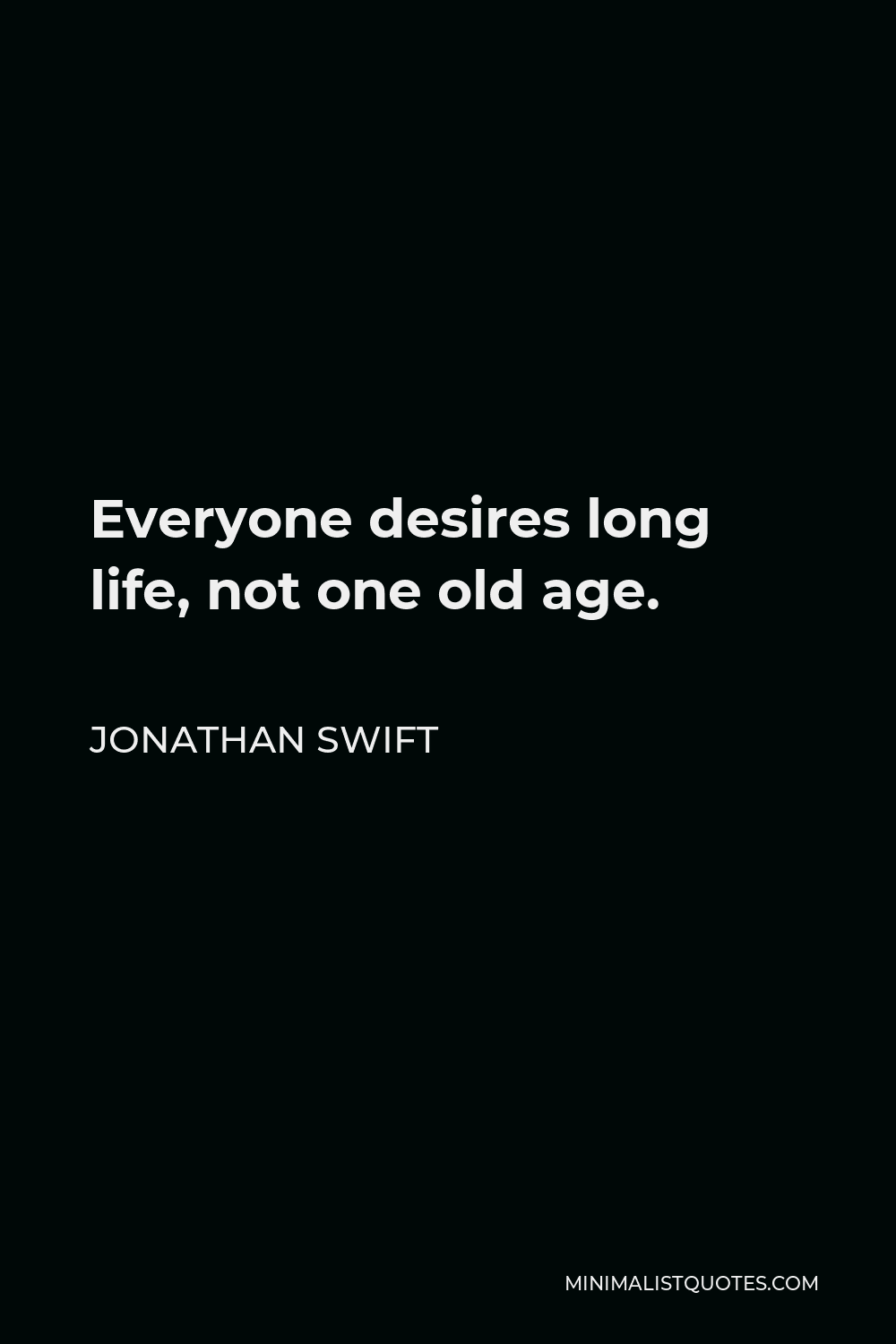 Jonathan Swift Quote - Everyone desires long life, not one old age.