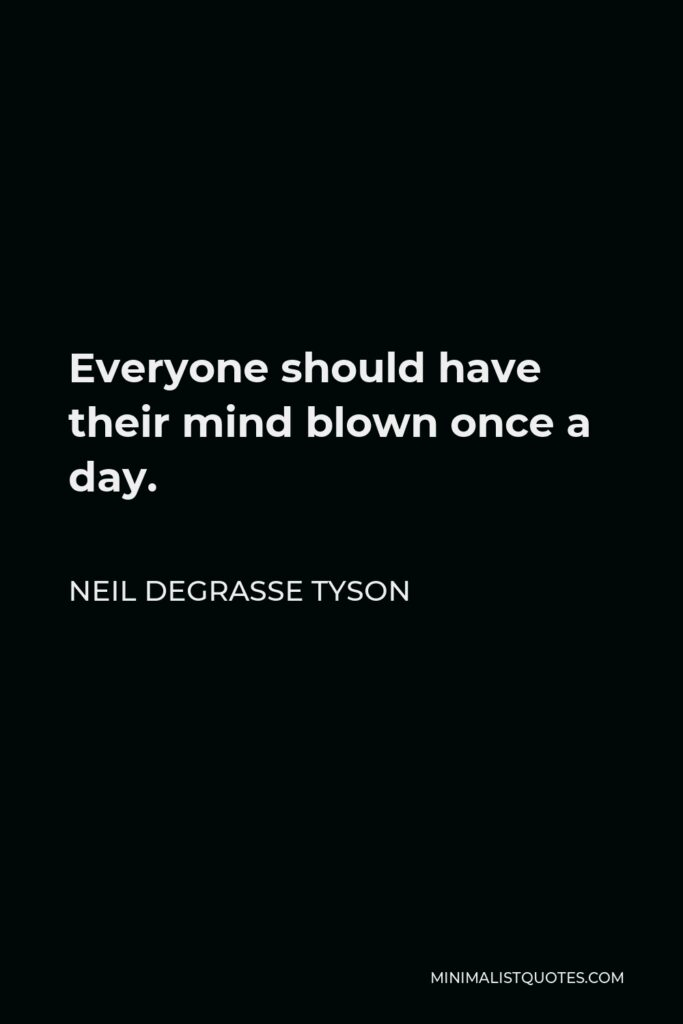 Neil deGrasse Tyson Quote - Everyone should have their mind blown once a day.
