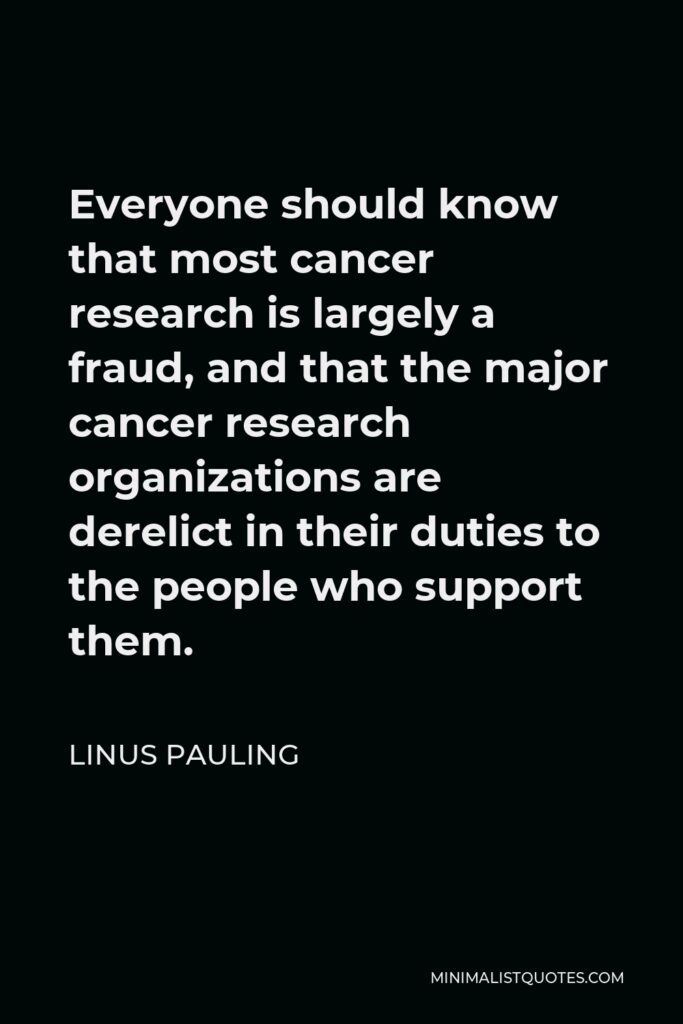 Linus Pauling Quote - Everyone should know that most cancer research is largely a fraud, and that the major cancer research organizations are derelict in their duties to the people who support them.