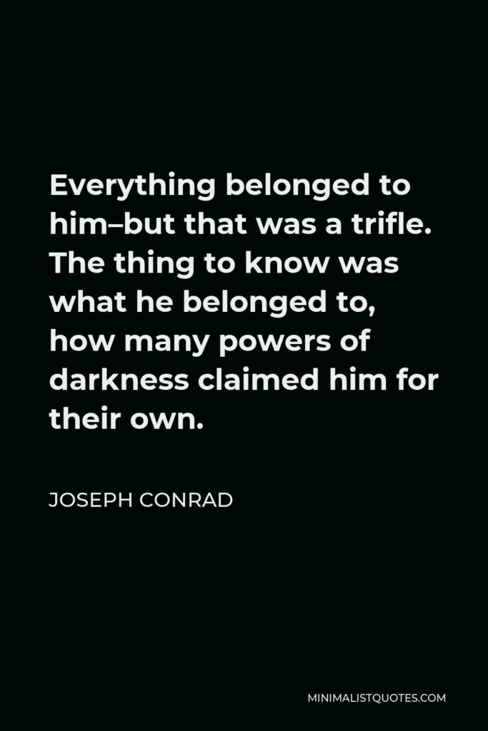 Joseph Conrad Quote - Everything belonged to him–but that was a trifle. The thing to know was what he belonged to, how many powers of darkness claimed him for their own.