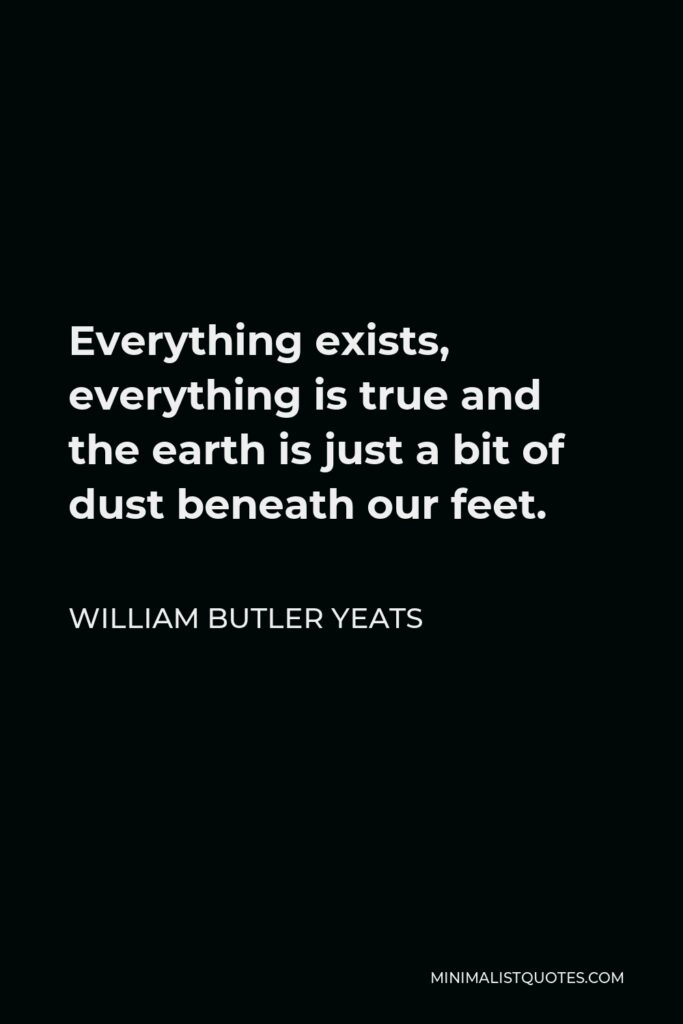 William Butler Yeats Quote - Everything exists, everything is true and the earth is just a bit of dust beneath our feet.