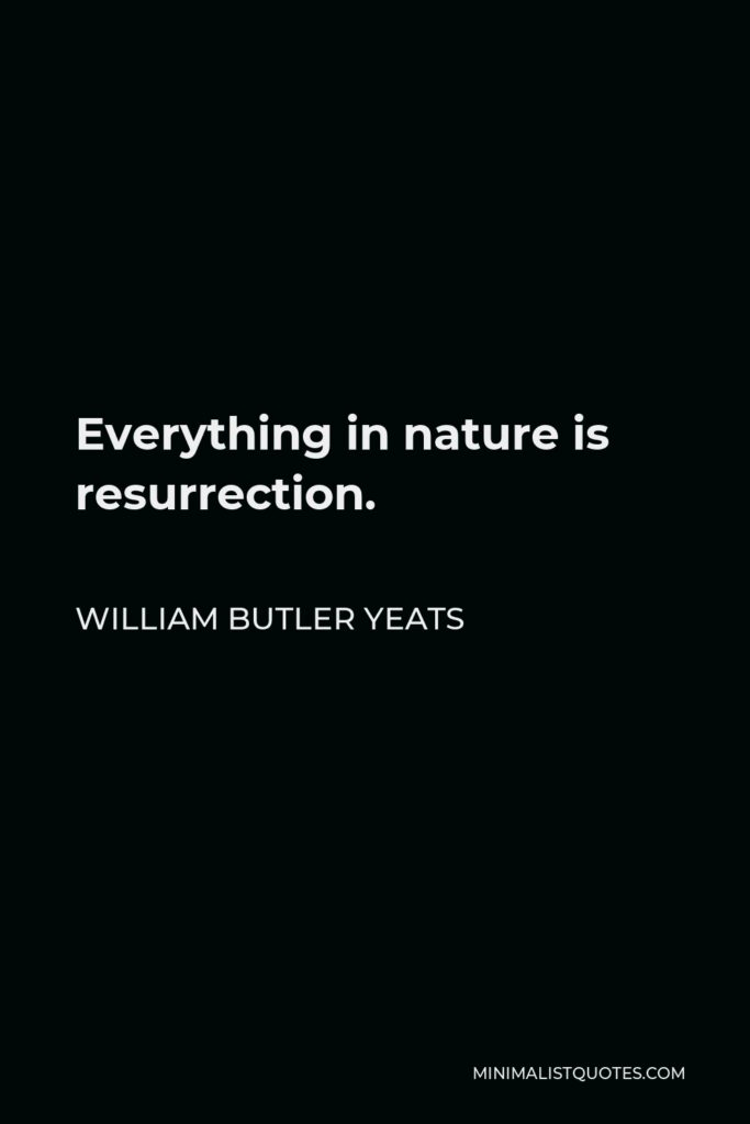 William Butler Yeats Quote - Everything in nature is resurrection.