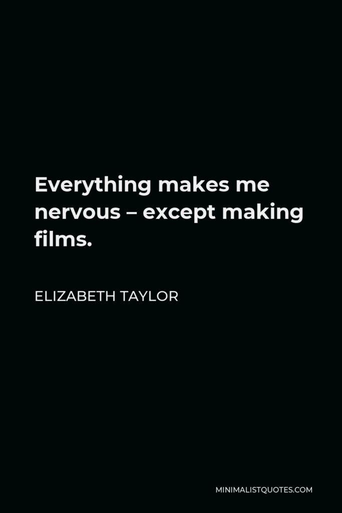 Elizabeth Taylor Quote - Everything makes me nervous – except making films.